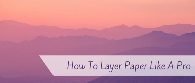 how to layer paper like a pro